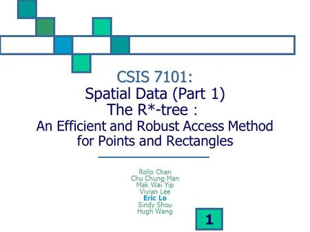 1 CSIS 7101: CSIS 7101: Spatial Data (Part 1) The R*-tree : An Efficient and Robust Access Method for Points and Rectangles Rollo Chan Chu Chung Man Mak.