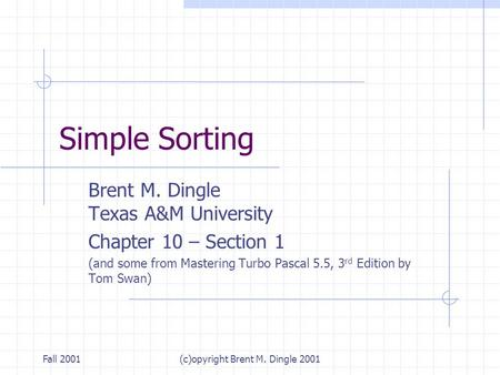 Fall 2001(c)opyright Brent M. Dingle 2001 Simple Sorting Brent M. Dingle Texas A&M University Chapter 10 – Section 1 (and some from Mastering Turbo Pascal.