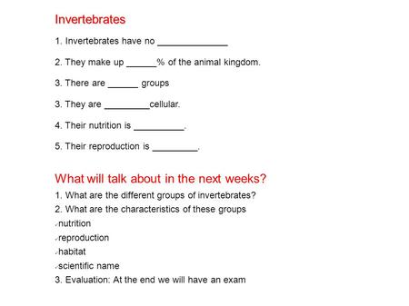Invertebrates 1. Invertebrates have no ______________ 2. They make up ______% of the animal kingdom. 3. There are ______ groups 3. They are _________cellular.