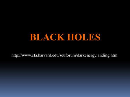 BLACK HOLES http://www.cfa.harvard.edu/seuforum/darkenergylanding.htm.