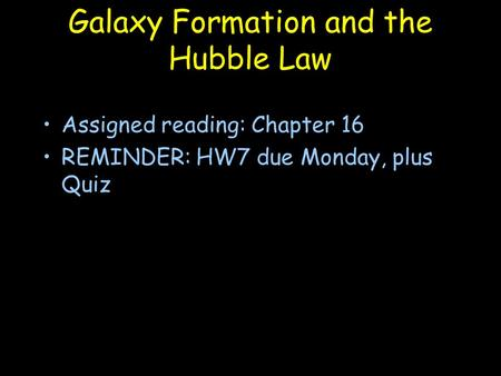 Galaxy Formation and the Hubble Law Assigned reading: Chapter 16 REMINDER: HW7 due Monday, plus Quiz.