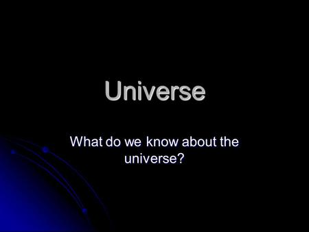 What do we know about the universe?