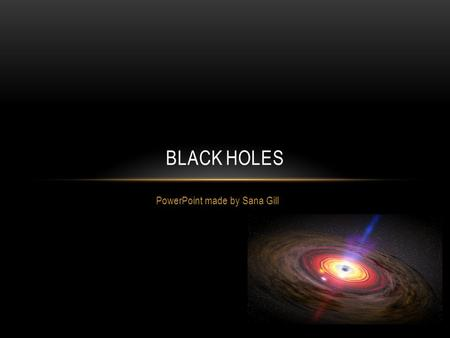 PowerPoint made by Sana Gill BLACK HOLES. WHAT IS A BLACK HOLE? A black hole is an area in space-time so compact that no matter, not even light can escape.