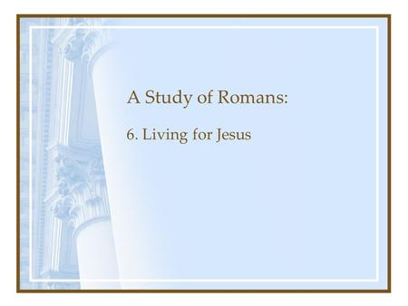 A Study of Romans: 6. Living for Jesus. Romans Chapter 1: The Gospel's Power to Save Chapters 1-3: Man's need for Salvation Chapters 3-5: Justification.