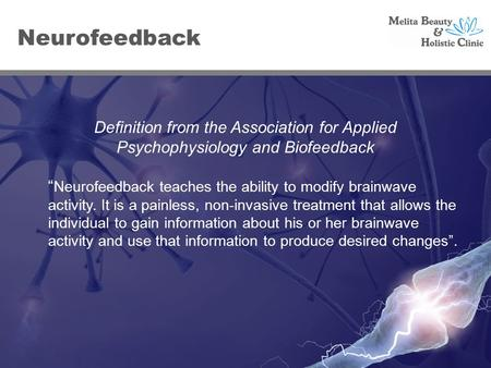 "Definition from the Association for Applied Psychophysiology and Biofeedback "" Neurofeedback teaches the ability to modify brainwave activity. It is a."