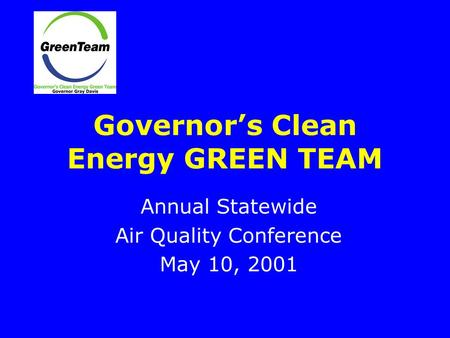 Governor's Clean Energy GREEN TEAM Annual Statewide Air Quality Conference May 10, 2001.