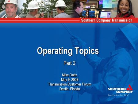 Operating Topics Part 2 Mike Oatts May 9, 2008 Transmission Customer Forum Destin, Florida Part 2 Mike Oatts May 9, 2008 Transmission Customer Forum Destin,