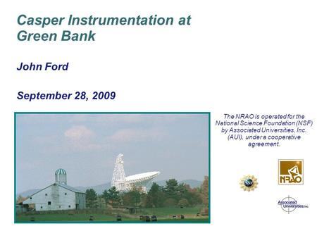 April 8/9, 2003 Green Bank GBT PTCS Conceptual Design Review John Ford September 28, 2009 Casper Instrumentation at Green Bank The NRAO is operated for.