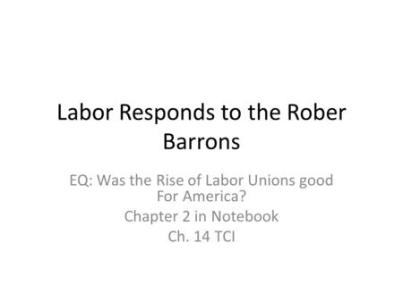 Labor Responds to the Rober Barrons EQ: Was the Rise of Labor Unions good For America? Chapter 2 in Notebook Ch. 14 TCI.