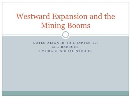 NOTES ALIGNED TO CHAPTER 4.1 MR. BABCOCK 7 TH GRADE SOCIAL STUDIES Westward Expansion and the Mining Booms.
