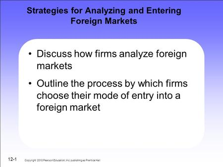 12-1 Strategies for Analyzing and Entering Foreign Markets Discuss how firms analyze foreign markets Outline the process by which firms choose their mode.