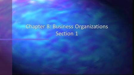 Chapter 8: Business Organizations Section 1. Objectives 1.Explain the characteristics of sole proprietorships. 2.Analyze the advantages of sole proprietorships.