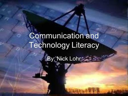 Communication and Technology Literacy By: Nick Lohr.