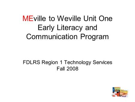 MEville to Weville Unit One Early Literacy and Communication Program FDLRS Region 1 Technology Services Fall 2008.