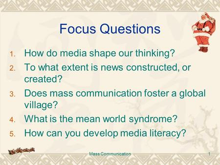 Mass Communication1 Focus Questions 1. How do media shape our thinking? 2. To what extent is news constructed, or created? 3. Does mass communication foster.