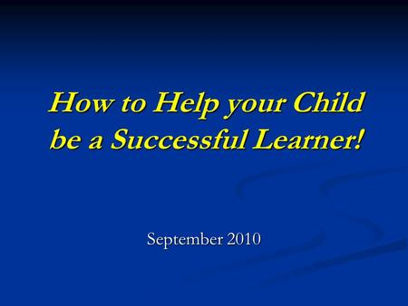 How to Help your Child be a Successful Learner! September 2010.