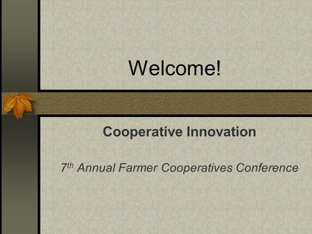 Welcome! Cooperative Innovation 7 th Annual Farmer Cooperatives Conference.