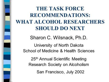 THE TASK FORCE RECOMMENDATIONS: WHAT ALCOHOL RESEARCHERS SHOULD DO NEXT Sharon C. Wilsnack, Ph.D. University of North Dakota School of Medicine & Health.