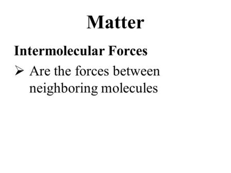 Matter Intermolecular Forces  Are the forces between neighboring molecules.