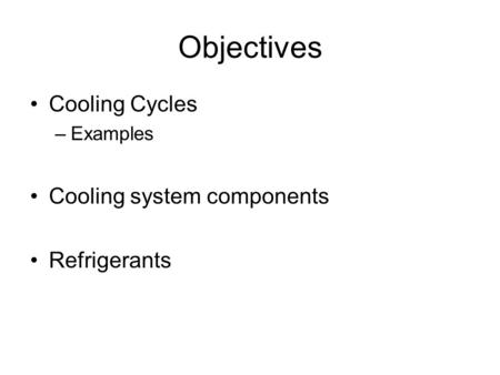 Objectives Cooling Cycles –Examples Cooling system components Refrigerants.