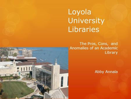 Loyola University Libraries The Pros, Cons, and Anomalies of an Academic Library Abby Annala.