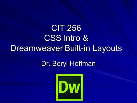 CIT 256 CSS Intro & Dreamweaver Built-in Layouts Dr. Beryl Hoffman.