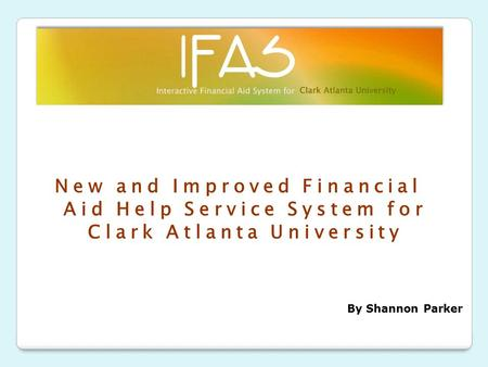 New and Improved Financial Aid Help Service System for Clark Atlanta University By Shannon Parker.