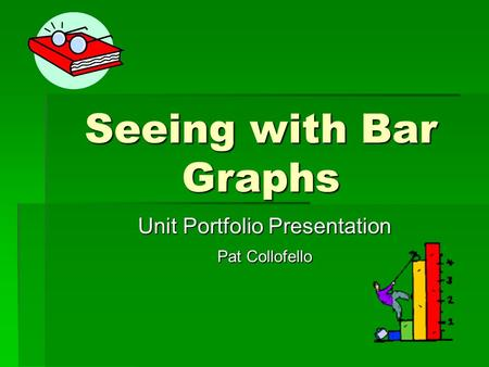 Seeing with Bar Graphs Unit Portfolio Presentation Pat Collofello.