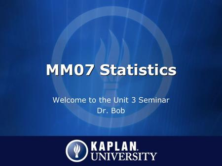MM07 Statistics Welcome to the Unit 3 Seminar Dr. Bob.