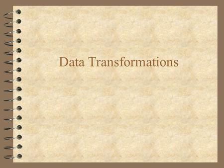Data Transformations. 4 For some data sets, it may be necessary to transform variables –e.g. change units (lb to kg, ˚ C to ˚ F, etc.) This is simply.