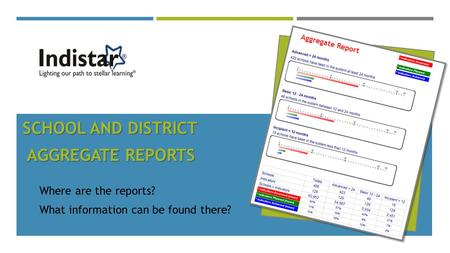 SCHOOL AND DISTRICT AGGREGATE REPORTS AGGREGATE REPORTS Where are the reports? What information can be found there?