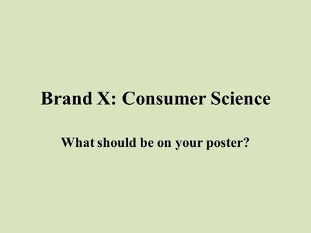 Brand X: Consumer Science What should be on your poster?