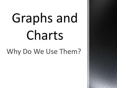 Why Do We Use Them?.  Graphs and charts let us organize data in an easy to read way.  They allow us to make quick comparisons.  There are many types.