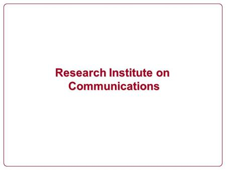 Research Institute on Communications. Research Institute on Communications (1) Provide an environment for research into the issues necessary to support.