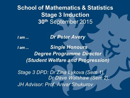 School of Mathematics & Statistics Stage 3 Induction 30 th September 2015 I am... Dr Peter Avery I am... Single Honours Degree Programme Director (Student.