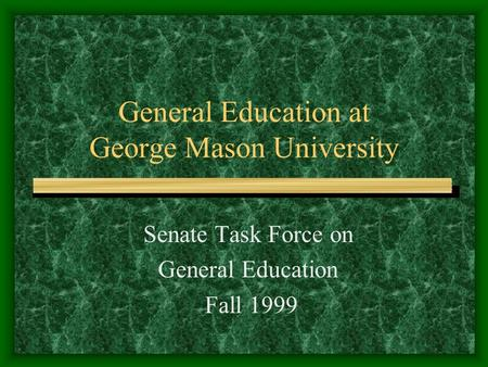 General Education at George Mason University Senate Task Force on General Education Fall 1999.
