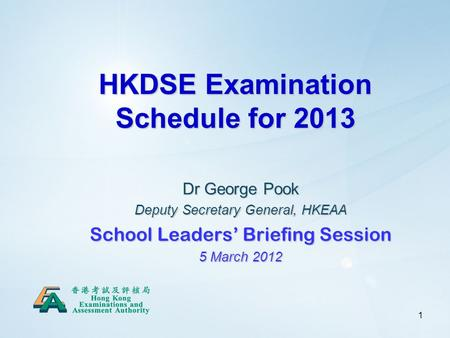 1 HKDSE Examination Schedule for 2013 Dr George Pook Deputy Secretary General, HKEAA School Leaders' Briefing Session 5 March 2012.