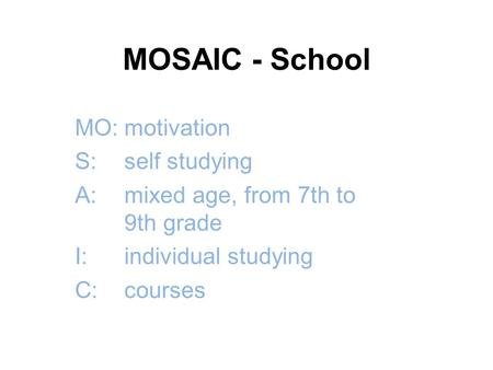 MOSAIC - School MO:motivation S:self studying A:mixed age, from 7th to 9th grade I:individual studying C:courses.