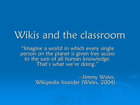 "Wikis and the classroom ""Imagine a world in which every single person on the planet is given free access to the sum of all human knowledge. That's what."