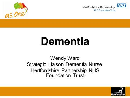 Hertfordshire Partnership NHS Foundation Trust Dementia Wendy Ward Strategic Liaison Dementia Nurse. Hertfordshire Partnership NHS Foundation Trust.