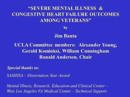 """SEVERE MENTAL ILLNESS & CONGESTIVE HEART FAILURE OUTCOMES AMONG VETERANS"" by Jim Banta UCLA Committee members: Alexander Young, Gerald Kominksi, William."