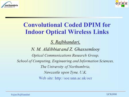 Sujan Rajbhandari LCS2006 1 Convolutional Coded DPIM for Indoor Optical Wireless Links S. Rajbhandari, N. M. Aldibbiat and Z. Ghassemlooy Optical Communications.