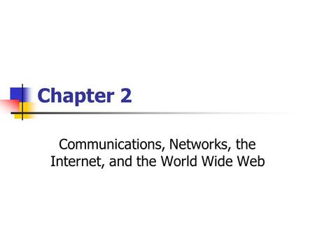 Chapter 2 Communications, Networks, the Internet, and the World Wide Web.