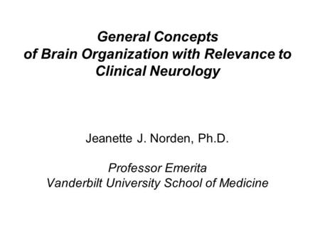 General Concepts of Brain Organization with Relevance to Clinical Neurology Jeanette J. Norden, Ph.D. Professor Emerita Vanderbilt University School of.