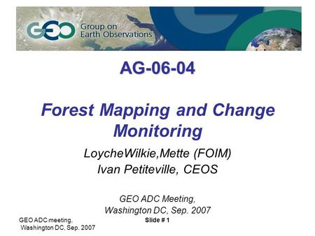 GEO ADC meeting, Washington DC, Sep. 2007 Slide # 1 AG-06-04 AG-06-04 Forest Mapping and Change Monitoring LoycheWilkie,Mette (FOIM) Ivan Petiteville,