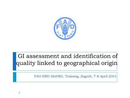 GI assessment and identification of quality linked to geographical origin FAO-ERD-MAFRD, Training, Zagreb, 7-8 April 2001 1.