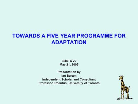 SBSTA 22 May 21, 2005 Presentation by Ian Burton Independent Scholar and Consultant Professor Emeritus, University of Toronto TOWARDS A FIVE YEAR PROGRAMME.
