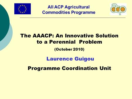 All ACP Agricultural Commodities Programme The AAACP: An Innovative Solution to a Perennial Problem (October 2010) Laurence Guigou Programme Coordination.