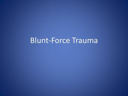 Blunt-Force Trauma. Being hit or hitting into something hard 3 categories: - abrasions - contusions - lacerations.
