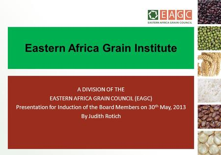 Eastern Africa Grain Institute A DIVISION OF THE EASTERN AFRICA GRAIN COUNCIL (EAGC) Presentation for Induction of the Board Members on 30 th May, 2013.